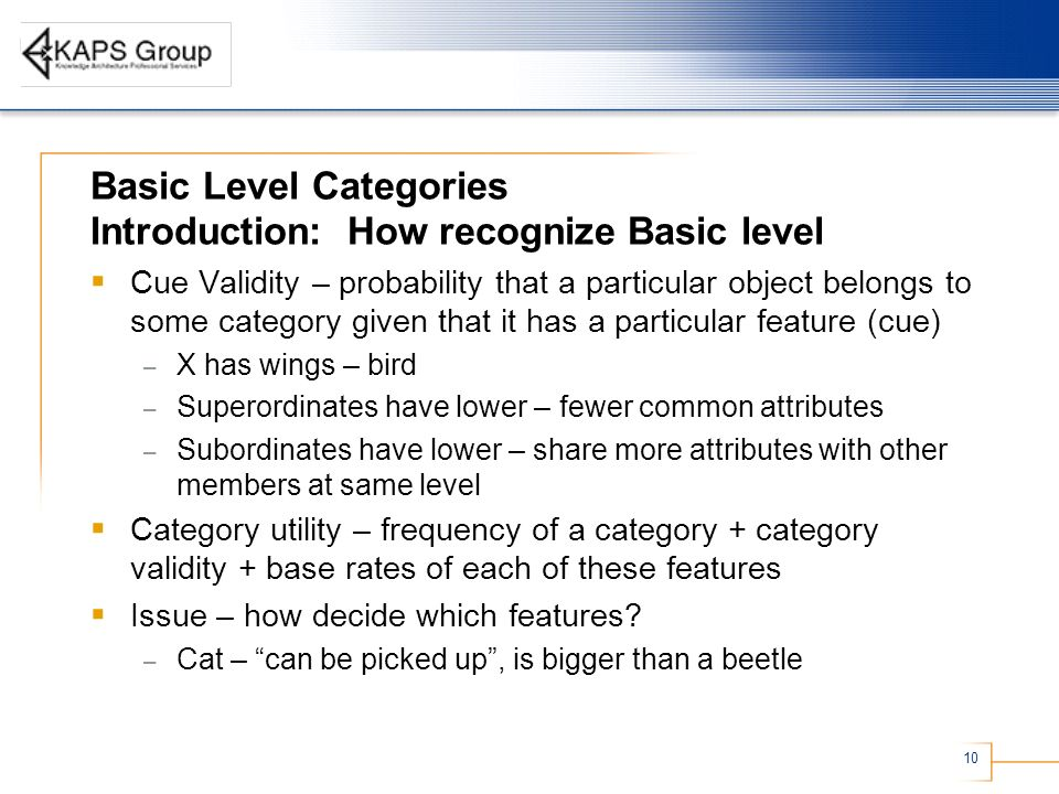 10 Basic Level Categories Introduction: How recognize Basic level Cue Validity – probability that a particular object belongs to some category given that it has a particular feature (cue) – X has wings – bird – Superordinates have lower – fewer common attributes – Subordinates have lower – share more attributes with other members at same level Category utility – frequency of a category + category validity + base rates of each of these features Issue – how decide which features.
