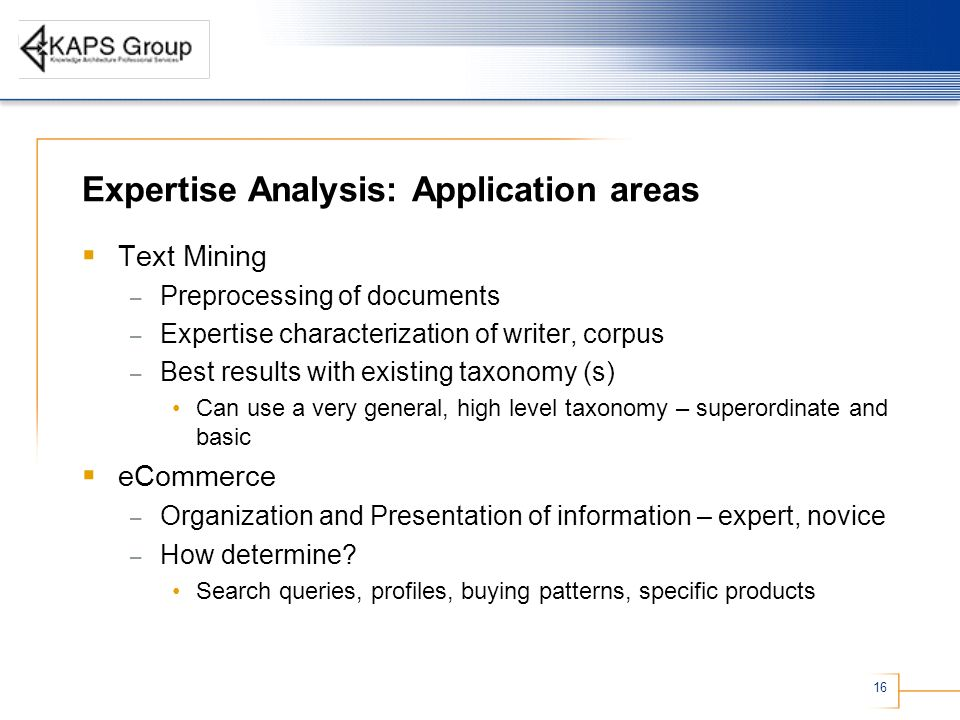 16 Expertise Analysis: Application areas Text Mining – Preprocessing of documents – Expertise characterization of writer, corpus – Best results with existing taxonomy (s) Can use a very general, high level taxonomy – superordinate and basic eCommerce – Organization and Presentation of information – expert, novice – How determine.