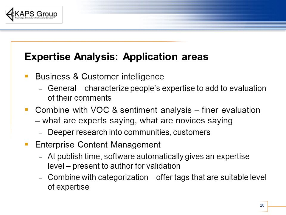20 Expertise Analysis: Application areas Business & Customer intelligence – General – characterize peoples expertise to add to evaluation of their comments Combine with VOC & sentiment analysis – finer evaluation – what are experts saying, what are novices saying – Deeper research into communities, customers Enterprise Content Management – At publish time, software automatically gives an expertise level – present to author for validation – Combine with categorization – offer tags that are suitable level of expertise