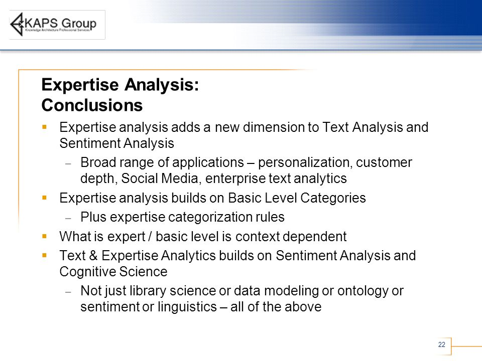 22 Expertise Analysis: Conclusions Expertise analysis adds a new dimension to Text Analysis and Sentiment Analysis – Broad range of applications – personalization, customer depth, Social Media, enterprise text analytics Expertise analysis builds on Basic Level Categories – Plus expertise categorization rules What is expert / basic level is context dependent Text & Expertise Analytics builds on Sentiment Analysis and Cognitive Science – Not just library science or data modeling or ontology or sentiment or linguistics – all of the above