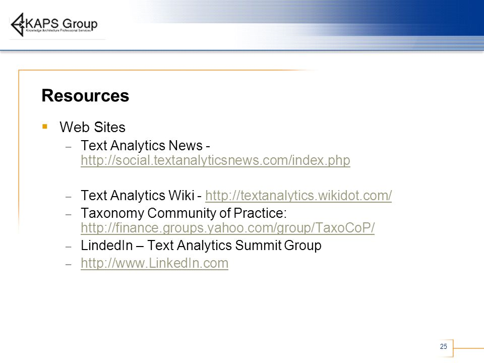 25 Resources Web Sites – Text Analytics News - http://social.textanalyticsnews.com/index.php http://social.textanalyticsnews.com/index.php – Text Analytics Wiki - http://textanalytics.wikidot.com/http://textanalytics.wikidot.com/ – Taxonomy Community of Practice: http://finance.groups.yahoo.com/group/TaxoCoP/ http://finance.groups.yahoo.com/group/TaxoCoP/ – LindedIn – Text Analytics Summit Group – http://www.LinkedIn.com http://www.LinkedIn.com