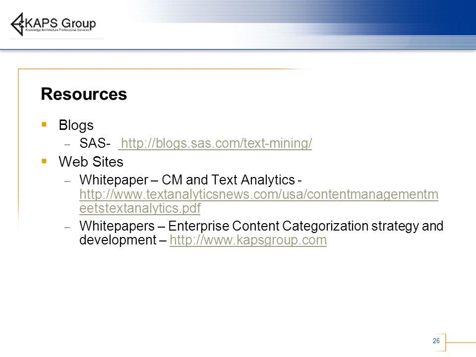 26 Resources Blogs – SAS- http://blogs.sas.com/text-mining/ http://blogs.sas.com/text-mining/ Web Sites – Whitepaper – CM and Text Analytics - http://www.textanalyticsnews.com/usa/contentmanagementm eetstextanalytics.pdf http://www.textanalyticsnews.com/usa/contentmanagementm eetstextanalytics.pdf – Whitepapers – Enterprise Content Categorization strategy and development – http://www.kapsgroup.comhttp://www.kapsgroup.com