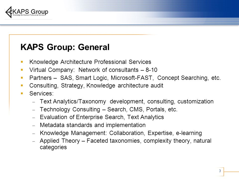 3 KAPS Group: General Knowledge Architecture Professional Services Virtual Company: Network of consultants – 8-10 Partners – SAS, Smart Logic, Microsoft-FAST, Concept Searching, etc.
