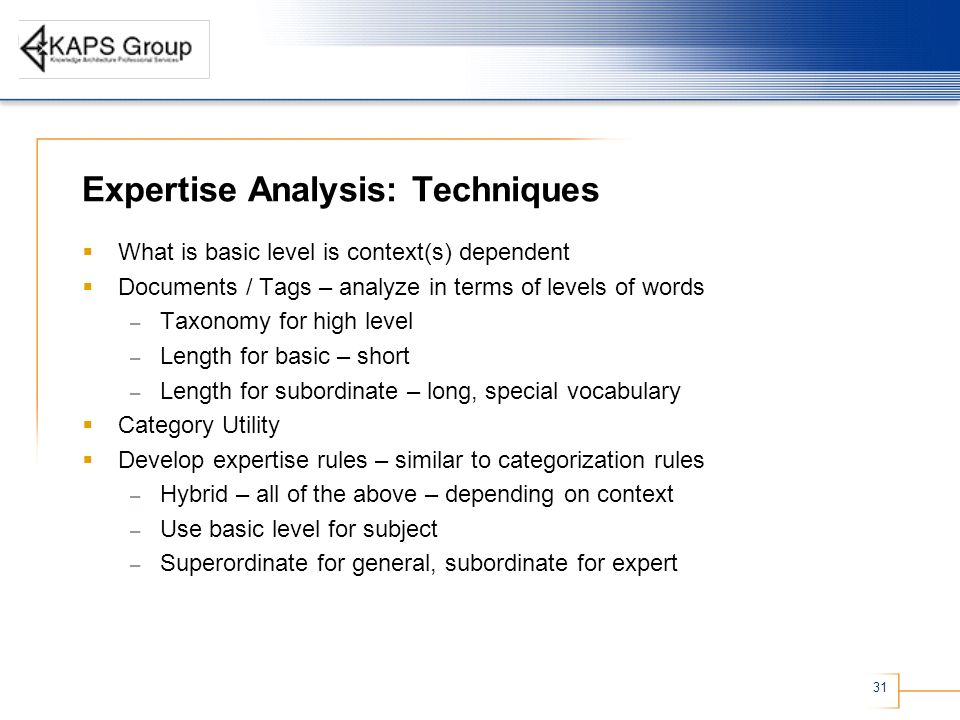 31 Expertise Analysis: Techniques What is basic level is context(s) dependent Documents / Tags – analyze in terms of levels of words – Taxonomy for high level – Length for basic – short – Length for subordinate – long, special vocabulary Category Utility Develop expertise rules – similar to categorization rules – Hybrid – all of the above – depending on context – Use basic level for subject – Superordinate for general, subordinate for expert