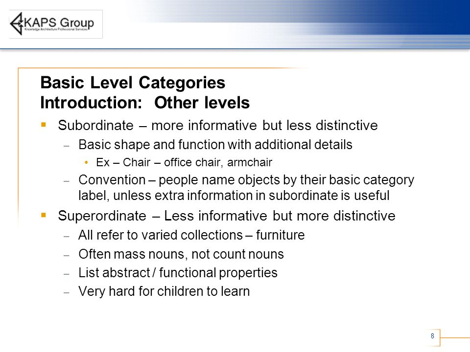 8 Basic Level Categories Introduction: Other levels Subordinate – more informative but less distinctive – Basic shape and function with additional details Ex – Chair – office chair, armchair – Convention – people name objects by their basic category label, unless extra information in subordinate is useful Superordinate – Less informative but more distinctive – All refer to varied collections – furniture – Often mass nouns, not count nouns – List abstract / functional properties – Very hard for children to learn
