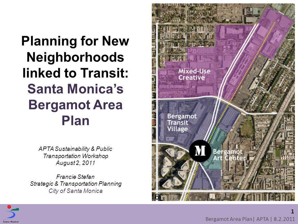 Bergamot Area Plan| APTA | 8.2.2011 1 M M Planning for New Neighborhoods linked to Transit: Santa Monicas Bergamot Area Plan APTA Sustainability & Pub