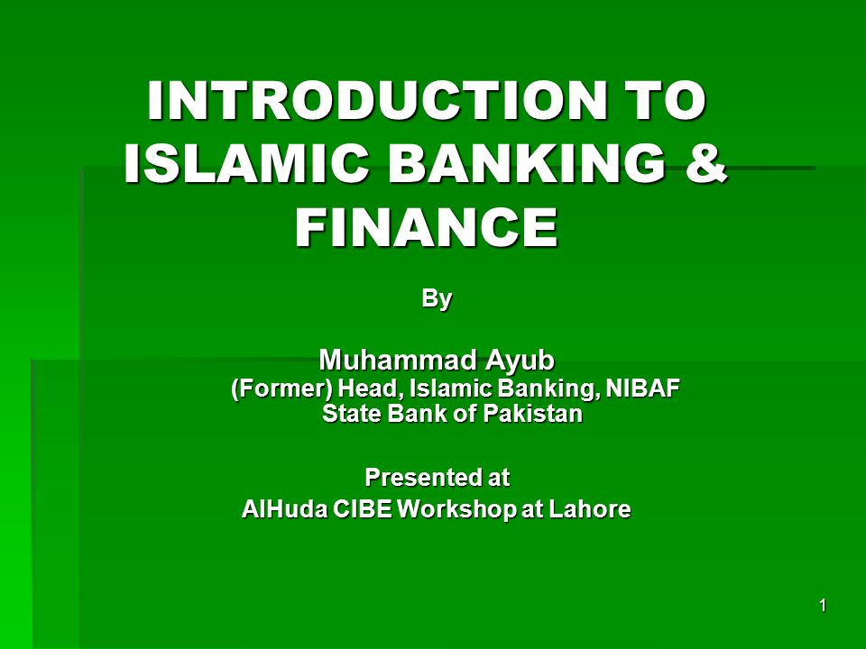1 INTRODUCTION TO ISLAMIC BANKING & FINANCE By Muhammad Ayub (Former) Head, Islamic Banking, NIBAF State Bank of Pakistan Presented at AlHuda CIBE Wor