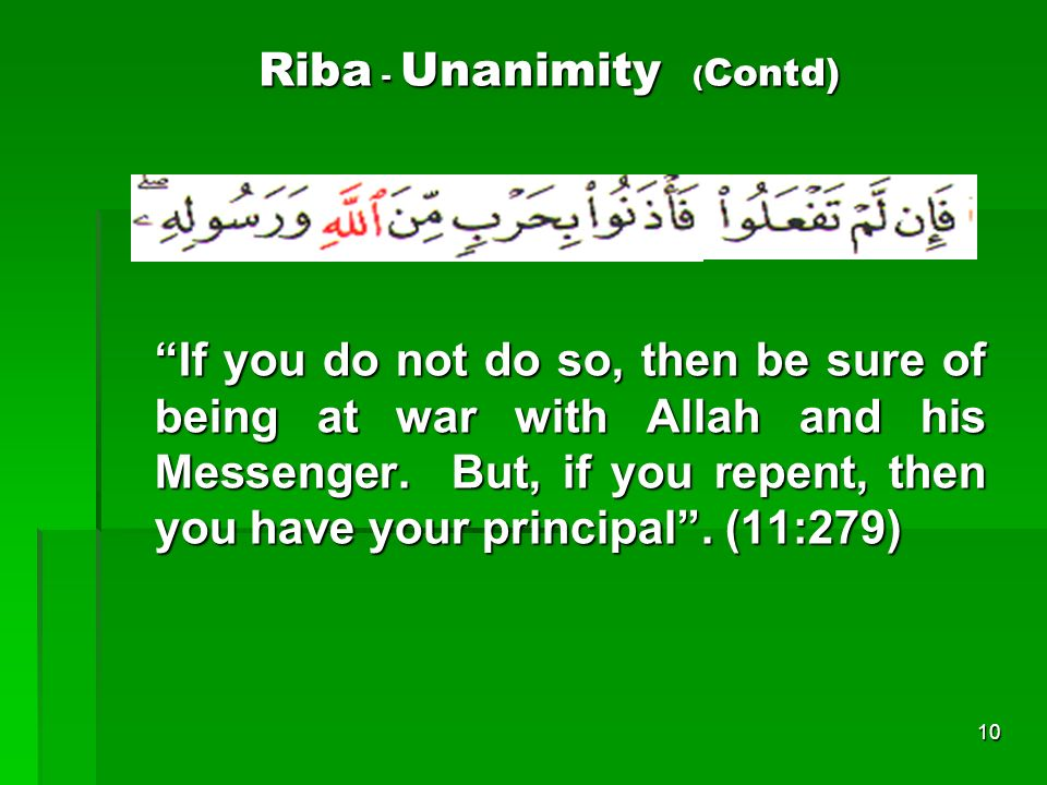 10 Riba - Unanimity ( Contd) If you do not do so, then be sure of being at war with Allah and his Messenger. But, if you repent, then you have your pr