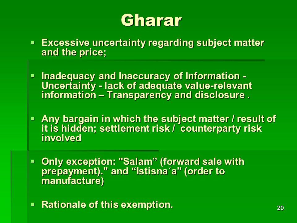 20 Gharar Excessive uncertainty regarding subject matter and the price; Excessive uncertainty regarding subject matter and the price; Inadequacy and I
