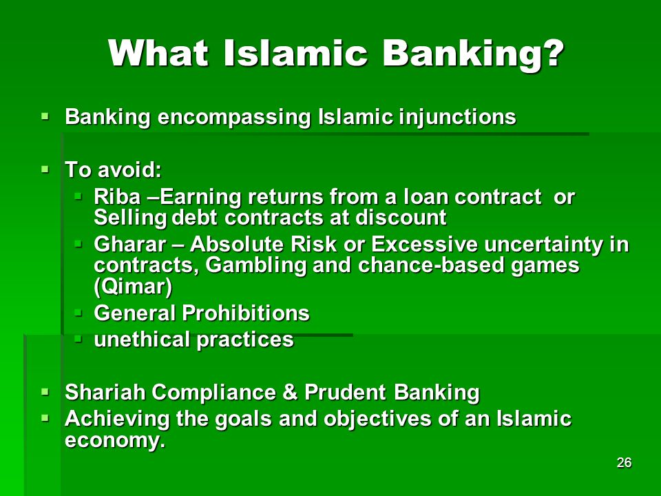 26 What Islamic Banking? Banking encompassing Islamic injunctions Banking encompassing Islamic injunctions To avoid: To avoid: Riba –Earning returns f