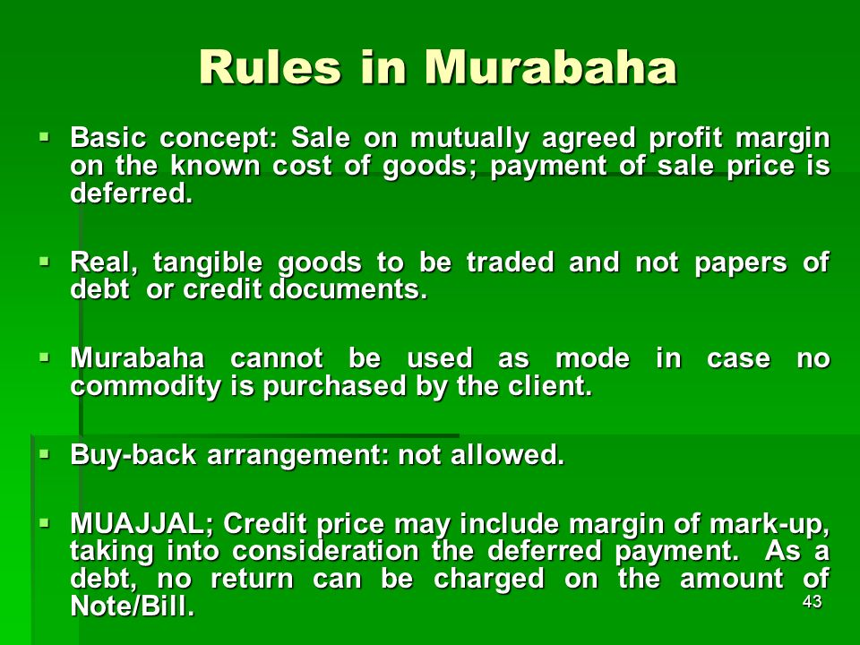 43 Rules in Murabaha Basic concept: Sale on mutually agreed profit margin on the known cost of goods; payment of sale price is deferred. Basic concept