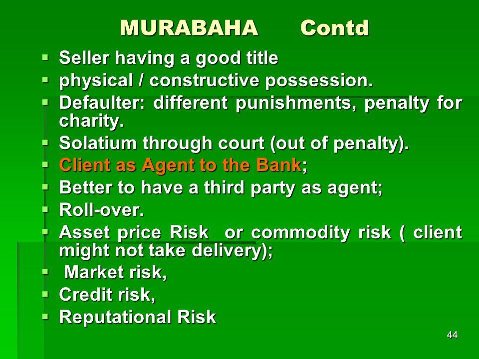 44 MURABAHA Contd Seller having a good title Seller having a good title physical / constructive possession. physical / constructive possession. Defaul