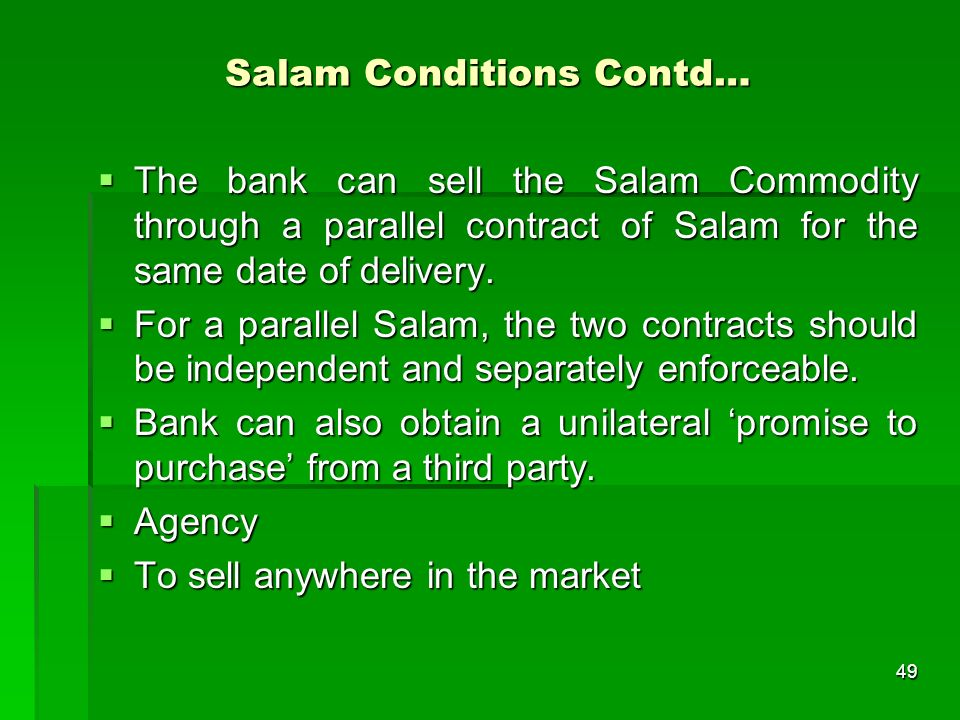 49 Salam Conditions Contd… The bank can sell the Salam Commodity through a parallel contract of Salam for the same date of delivery. The bank can sell
