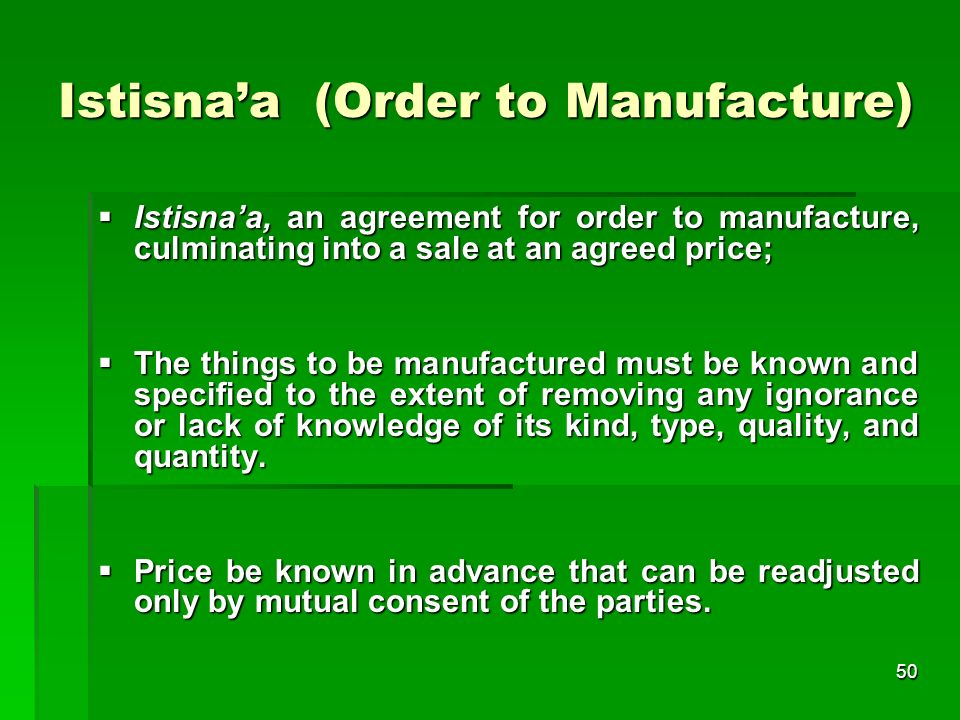 50 Istisnaa (Order to Manufacture) Istisnaa, an agreement for order to manufacture, culminating into a sale at an agreed price; Istisnaa, an agreement