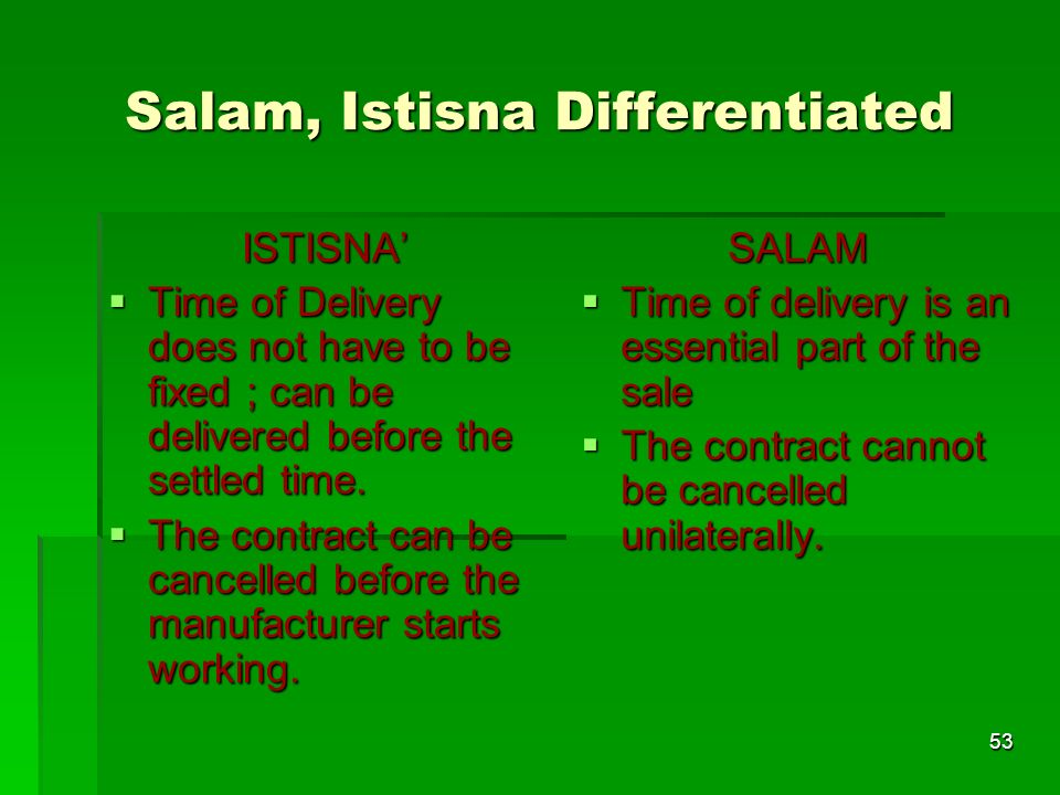 53 Salam, Istisna Differentiated ISTISNA Time of Delivery does not have to be fixed ; can be delivered before the settled time. Time of Delivery does