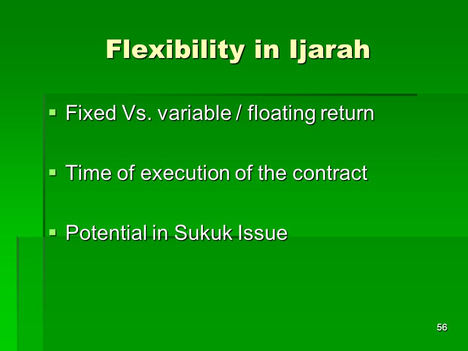 56 Flexibility in Ijarah Fixed Vs. variable / floating return Fixed Vs. variable / floating return Time of execution of the contract Time of execution