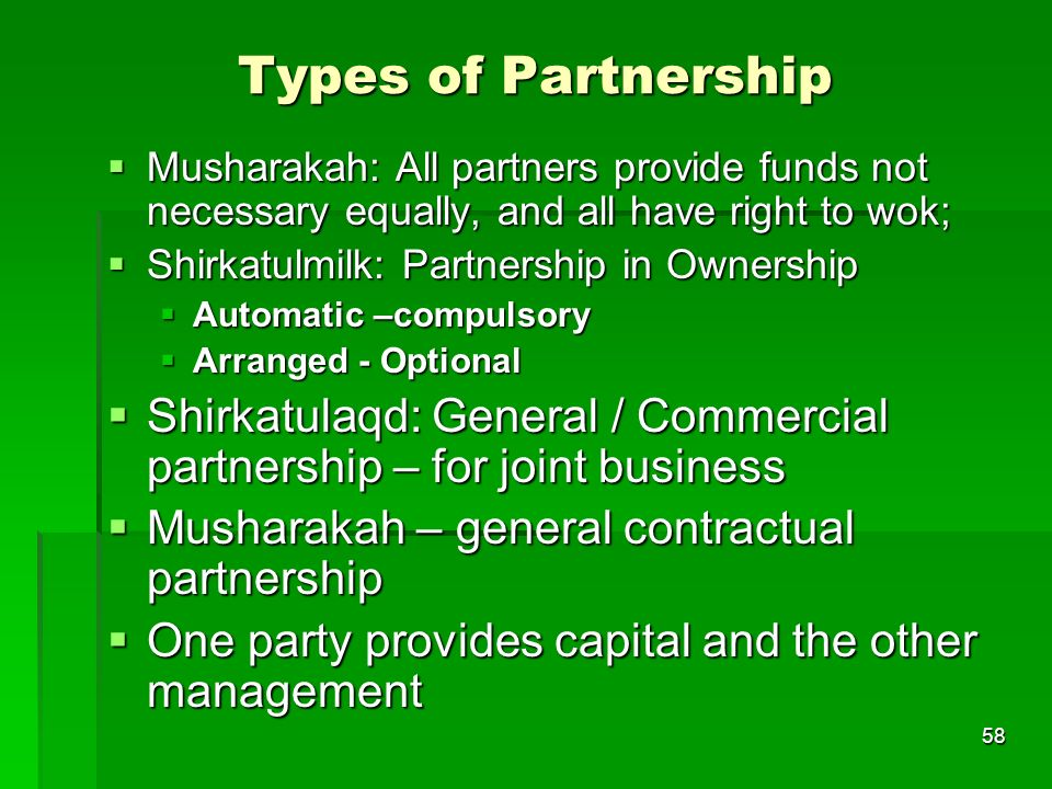 58 Types of Partnership Musharakah: All partners provide funds not necessary equally, and all have right to wok; Musharakah: All partners provide fund