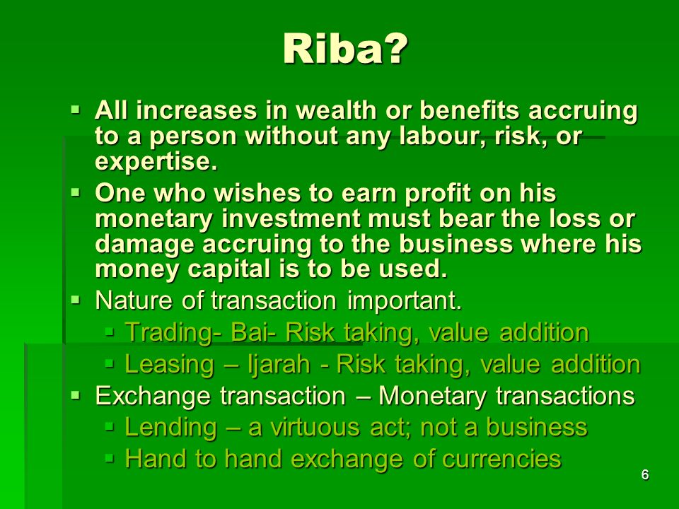 6 Riba? All increases in wealth or benefits accruing to a person without any labour, risk, or expertise. All increases in wealth or benefits accruing