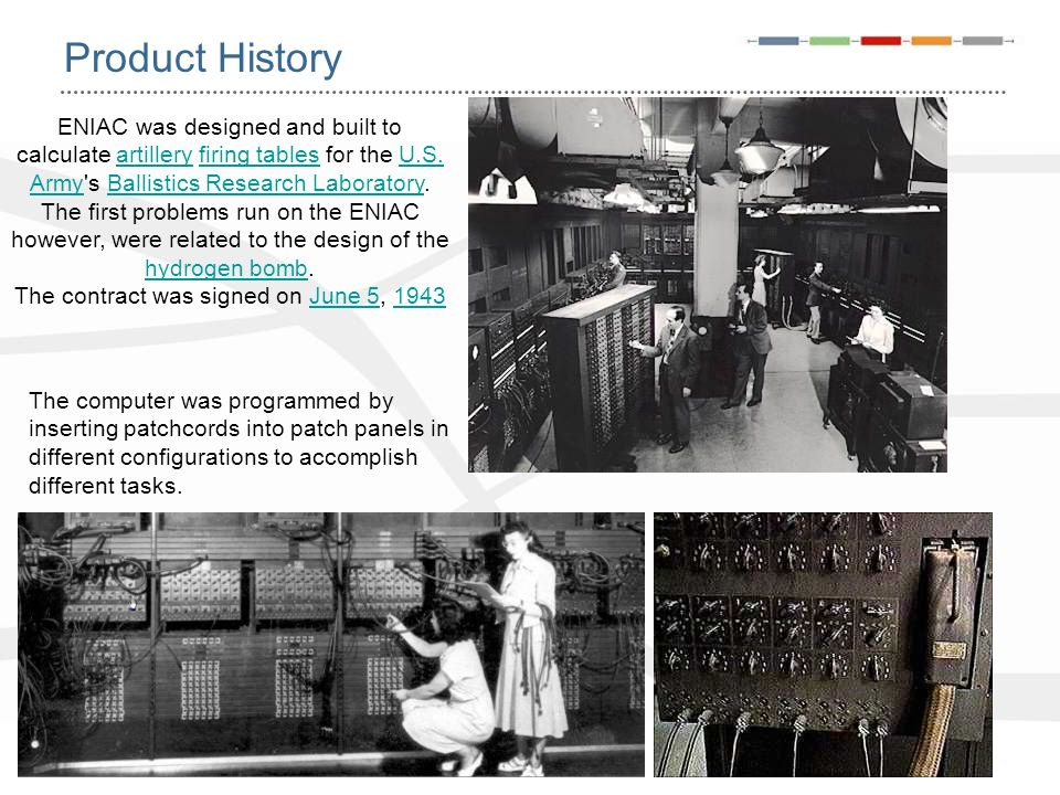 Product History ENIAC was designed and built to calculate artillery firing tables for the U.S. Army's Ballistics Research Laboratory. The first proble