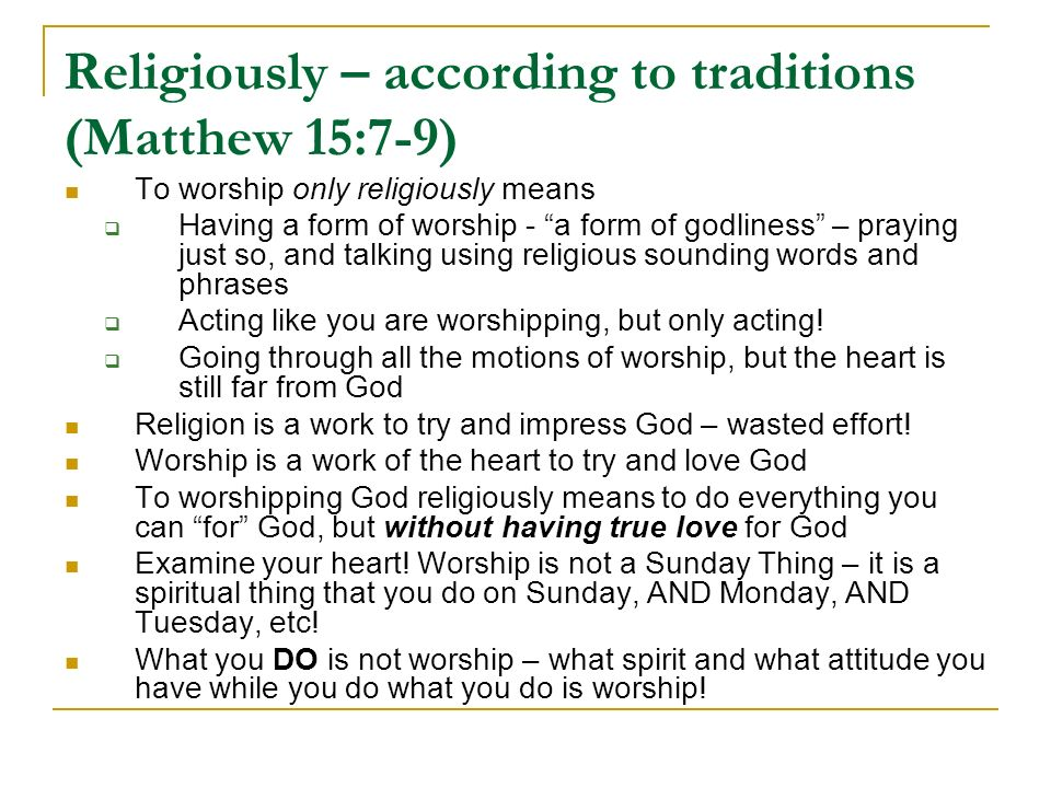 Religiously – according to traditions (Matthew 15:7-9) To worship only religiously means Having a form of worship - a form of godliness – praying just so, and talking using religious sounding words and phrases Acting like you are worshipping, but only acting.