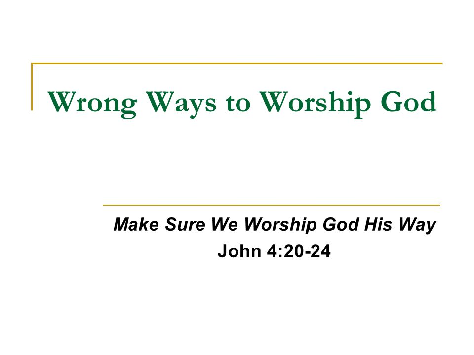 Wrong Ways to Worship God Make Sure We Worship God His Way John 4:20-24