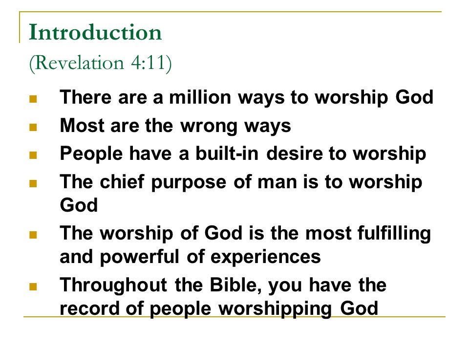 Introduction (Revelation 4:11) There are a million ways to worship God Most are the wrong ways People have a built-in desire to worship The chief purpose of man is to worship God The worship of God is the most fulfilling and powerful of experiences Throughout the Bible, you have the record of people worshipping God
