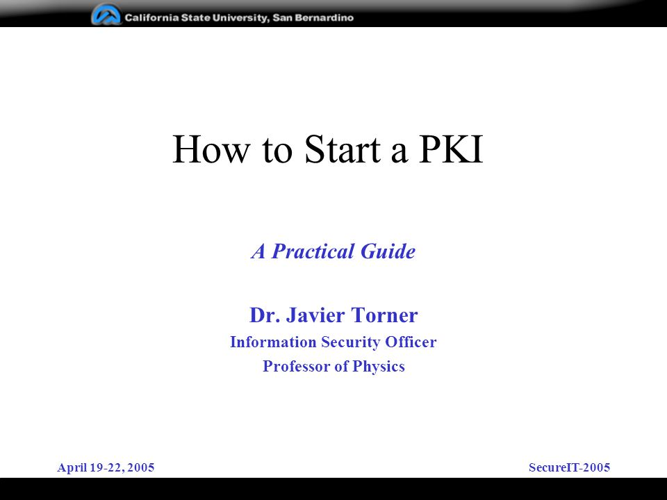 April 19-22, 2005SecureIT-2005 How to Start a PKI A Practical Guide Dr. Javier Torner Information Security Officer Professor of Physics