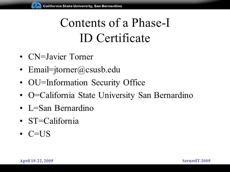 April 19-22, 2005SecureIT-2005 Contents of a Phase-I ID Certificate CN=Javier Torner Email=jtorner@csusb.edu OU=Information Security Office O=Californ
