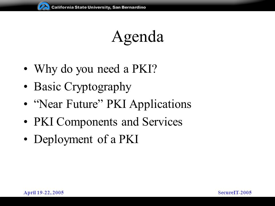 April 19-22, 2005SecureIT-2005 Agenda Why do you need a PKI? Basic Cryptography Near Future PKI Applications PKI Components and Services Deployment of