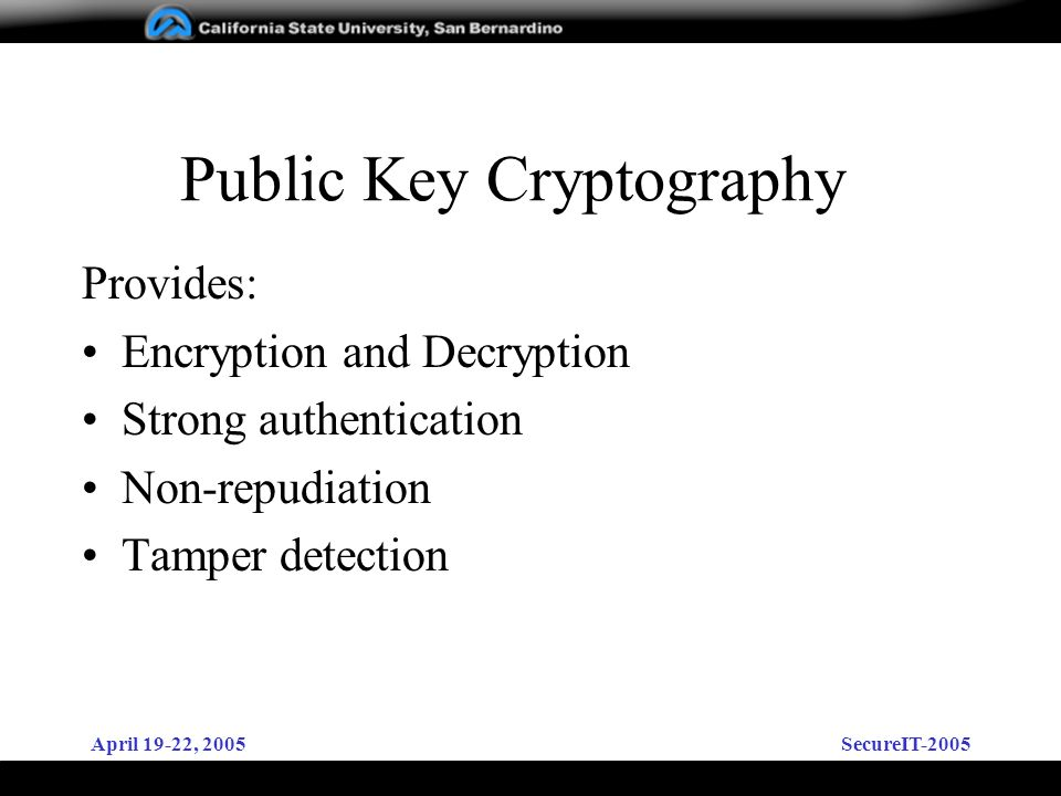 April 19-22, 2005SecureIT-2005 Public Key Cryptography Provides: Encryption and Decryption Strong authentication Non-repudiation Tamper detection