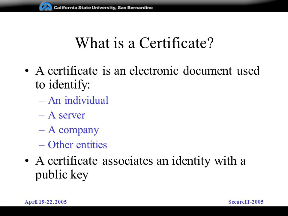 April 19-22, 2005SecureIT-2005 What is a Certificate? A certificate is an electronic document used to identify: –An individual –A server –A company –O