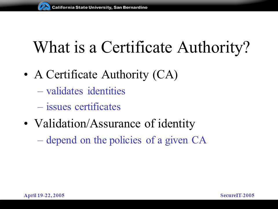 April 19-22, 2005SecureIT-2005 What is a Certificate Authority? A Certificate Authority (CA) –validates identities –issues certificates Validation/Ass