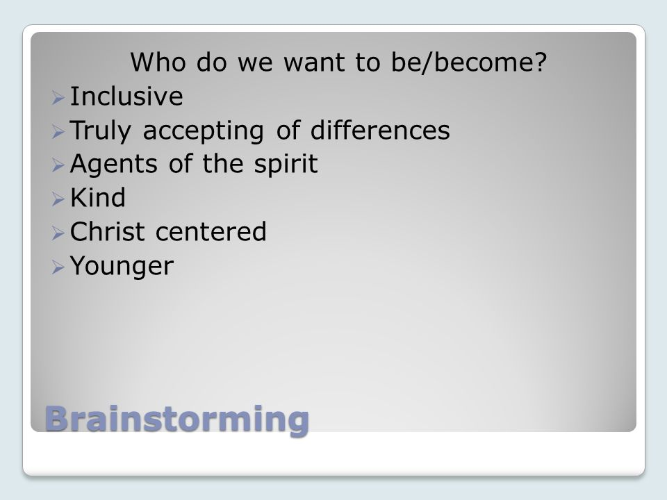Brainstorming Who do we want to be/become? Inclusive Truly accepting of differences Agents of the spirit Kind Christ centered Younger
