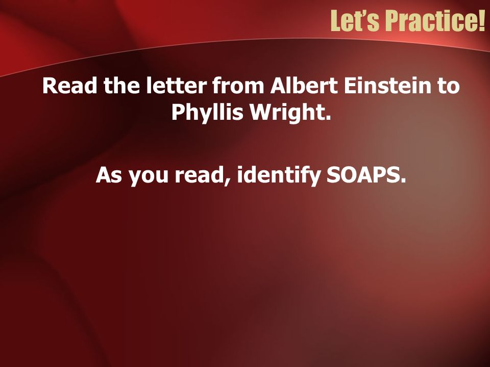 Lets Practice! Read the letter from Albert Einstein to Phyllis Wright. As you read, identify SOAPS.
