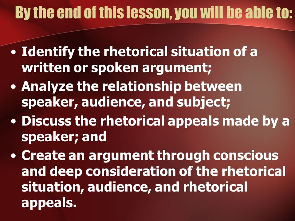 By the end of this lesson, you will be able to: Identify the rhetorical situation of a written or spoken argument; Analyze the relationship between sp
