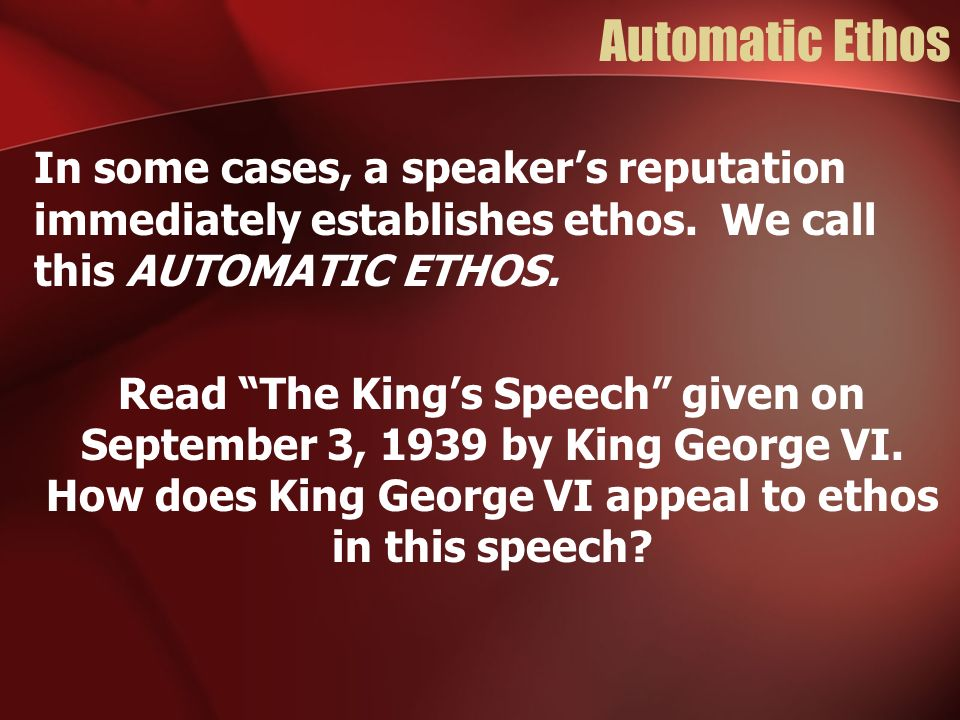 Automatic Ethos In some cases, a speakers reputation immediately establishes ethos. We call this AUTOMATIC ETHOS. Read The Kings Speech given on Septe