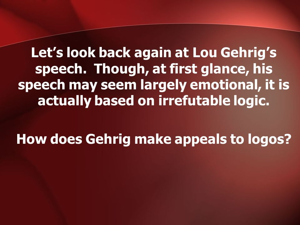 Lets look back again at Lou Gehrigs speech. Though, at first glance, his speech may seem largely emotional, it is actually based on irrefutable logic.