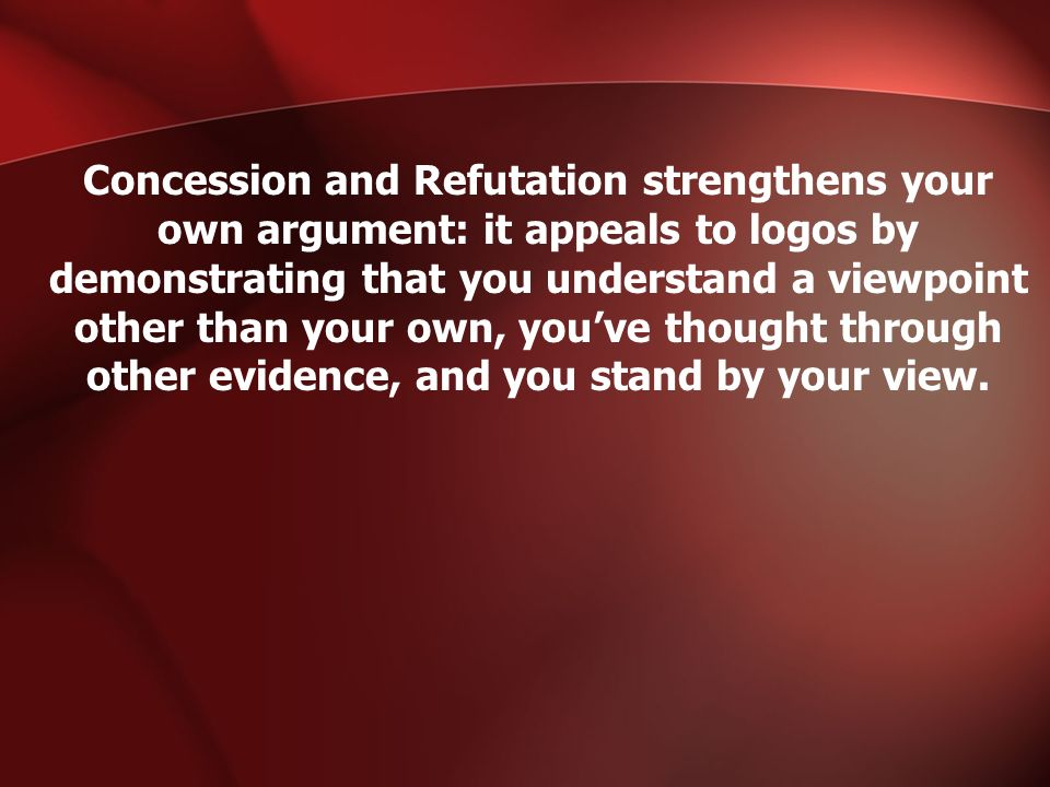 Concession and Refutation strengthens your own argument: it appeals to logos by demonstrating that you understand a viewpoint other than your own, you