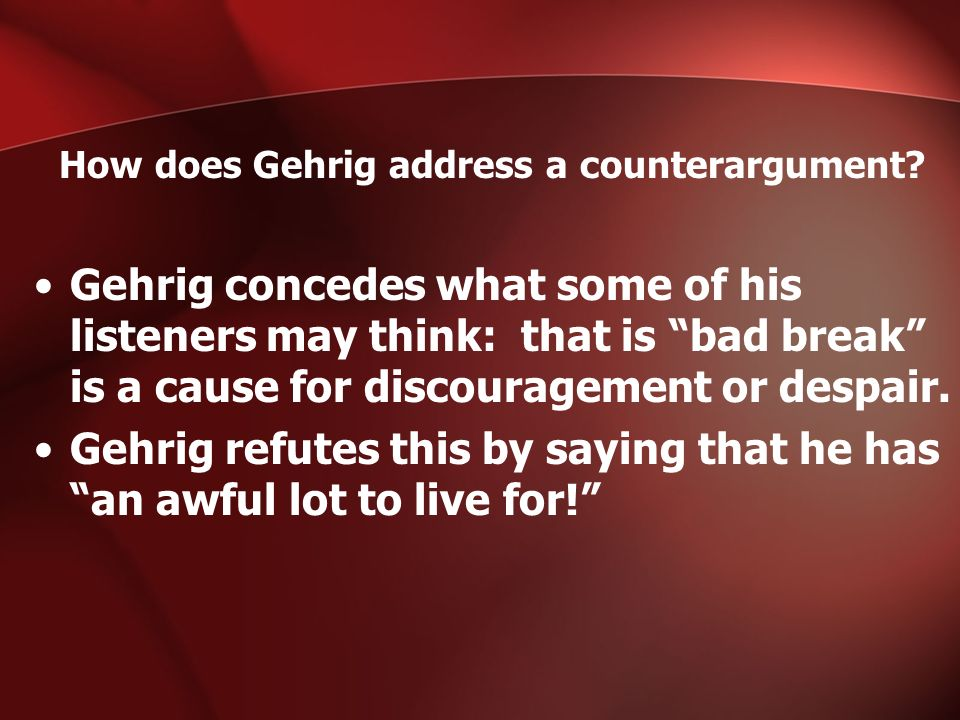 How does Gehrig address a counterargument? Gehrig concedes what some of his listeners may think: that is bad break is a cause for discouragement or de