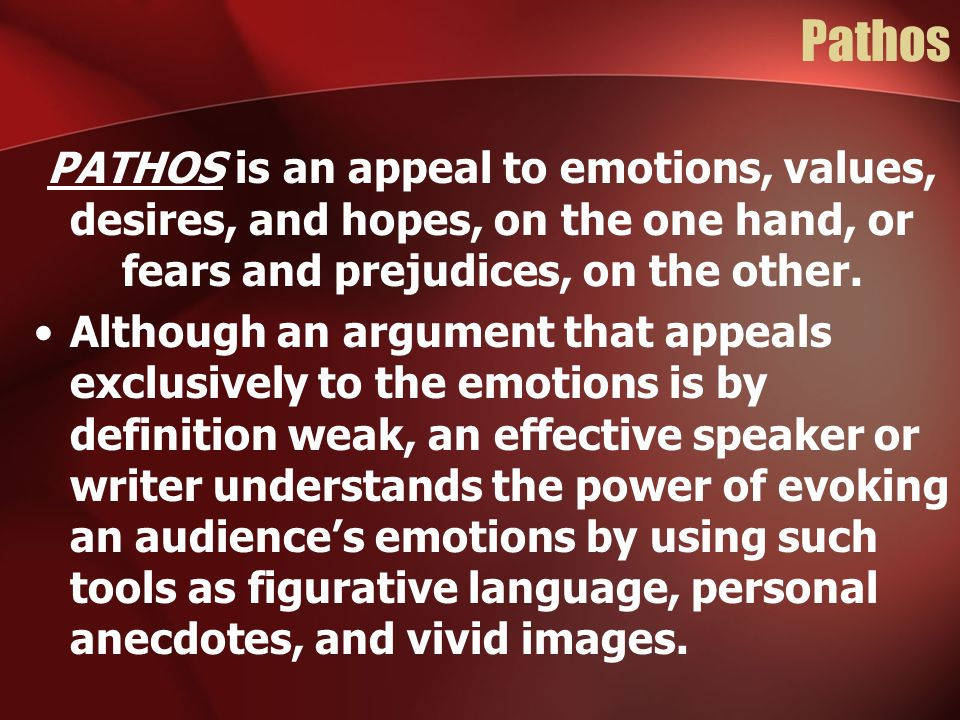 Pathos PATHOS is an appeal to emotions, values, desires, and hopes, on the one hand, or fears and prejudices, on the other. Although an argument that