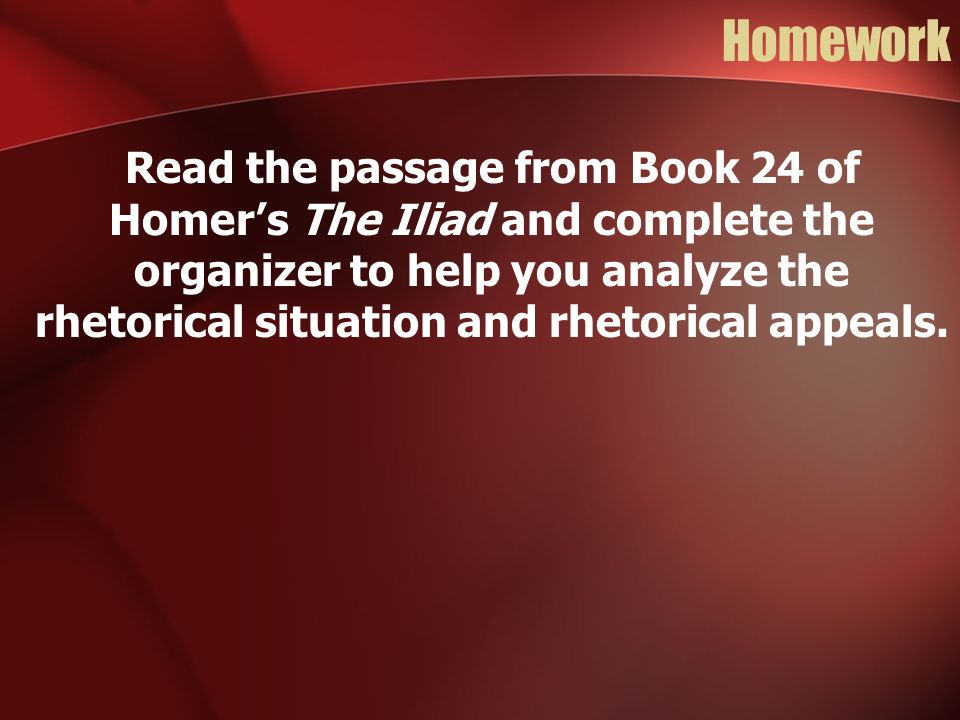 Homework Read the passage from Book 24 of Homers The Iliad and complete the organizer to help you analyze the rhetorical situation and rhetorical appe