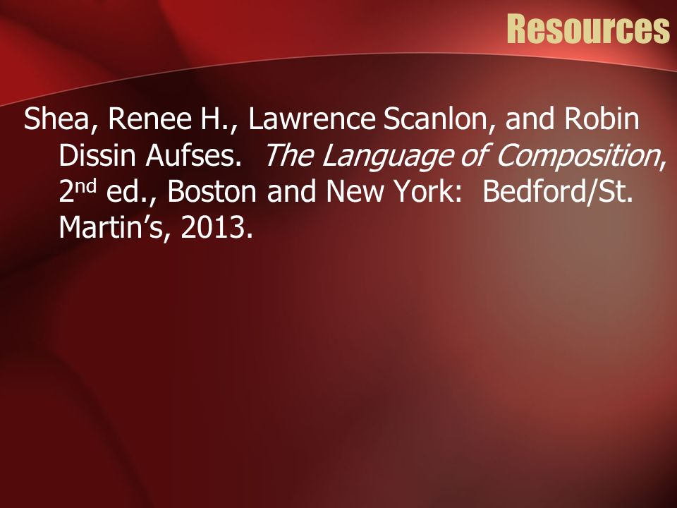 Resources Shea, Renee H., Lawrence Scanlon, and Robin Dissin Aufses. The Language of Composition, 2 nd ed., Boston and New York: Bedford/St. Martins,
