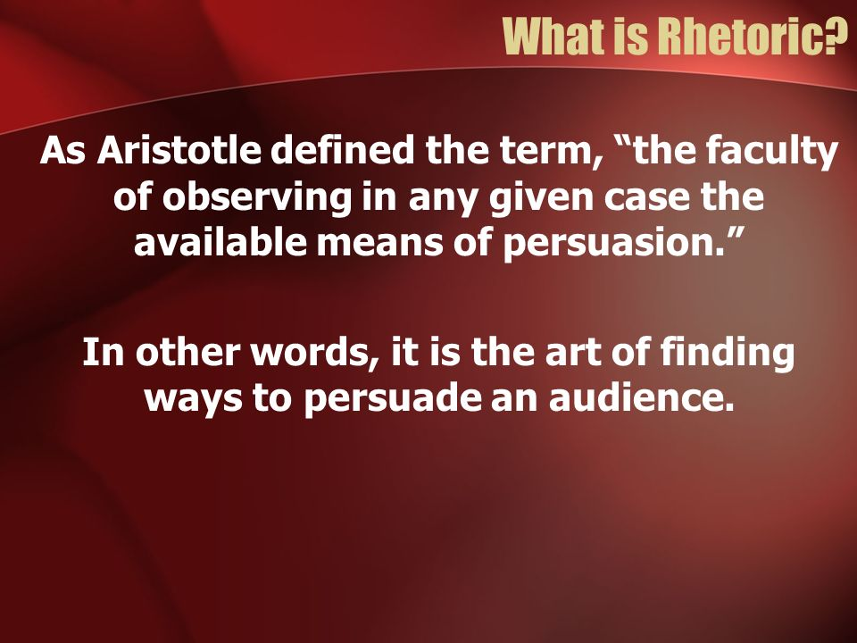 What is Rhetoric? As Aristotle defined the term, the faculty of observing in any given case the available means of persuasion. In other words, it is t