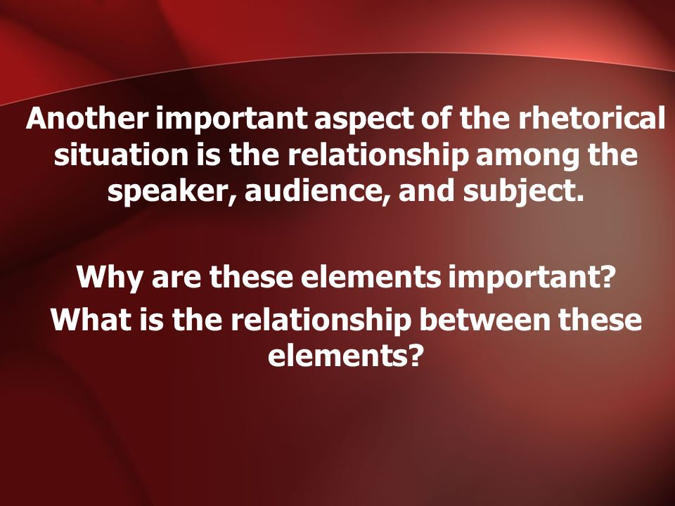 Another important aspect of the rhetorical situation is the relationship among the speaker, audience, and subject. Why are these elements important? W