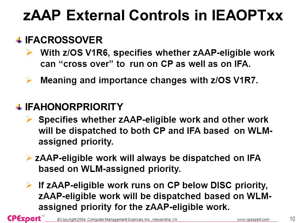 ©Copyright 2004, Computer Management Sciences, Inc., Alexandria, VA www.cpexpert.com 10 zAAP External Controls in IEAOPTxx IFACROSSOVER IFAHONORPRIORITY With z/OS V1R6, s pecifies whether zAAP-eligible work can cross over torun on CP as well as on IFA.