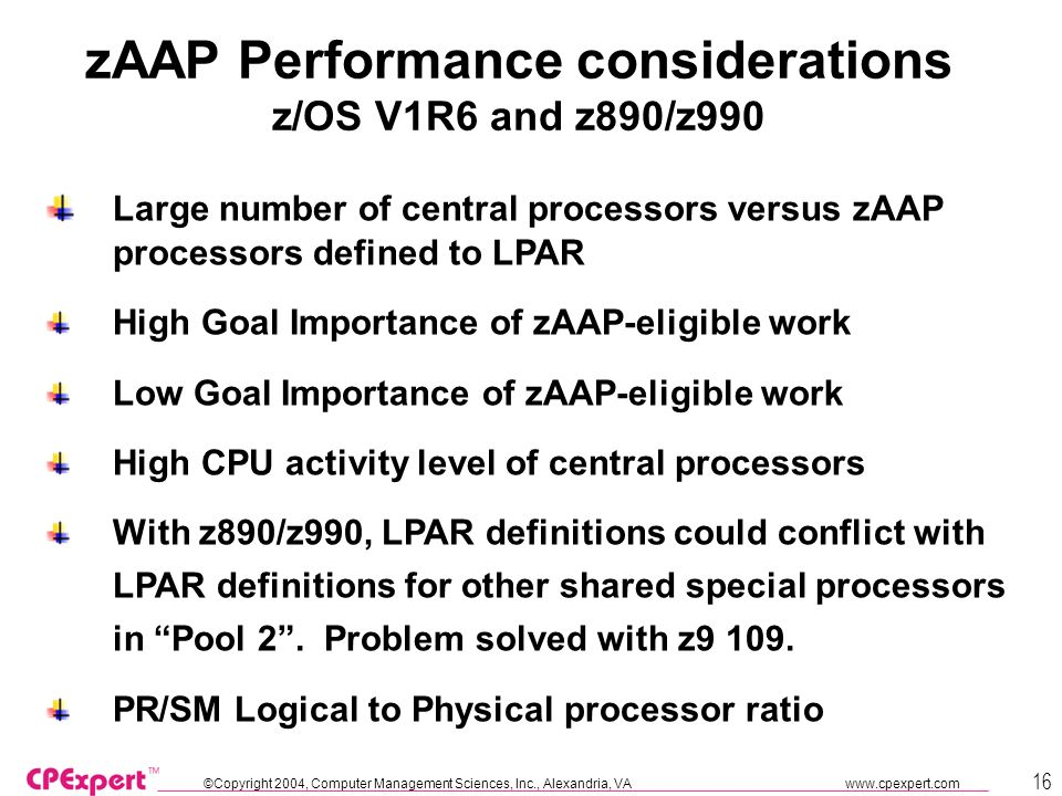 ©Copyright 2004, Computer Management Sciences, Inc., Alexandria, VA www.cpexpert.com 16 zAAP Performance considerations z/OS V1R6 and z890/z990 Large