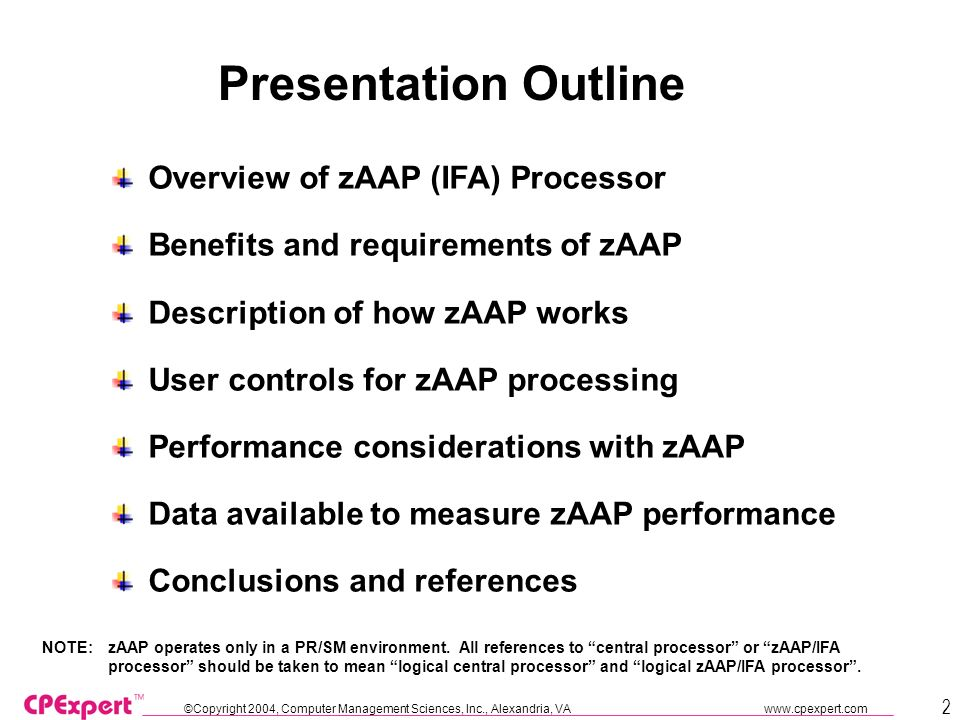 ©Copyright 2004, Computer Management Sciences, Inc., Alexandria, VA www.cpexpert.com 2 Presentation Outline Overview of zAAP (IFA) Processor Benefits and requirements of zAAP Description of how zAAP works User controls for zAAP processing Performance considerations with zAAP Data available to measure zAAP performance Conclusions and references NOTE: zAAP operates only in a PR/SM environment.