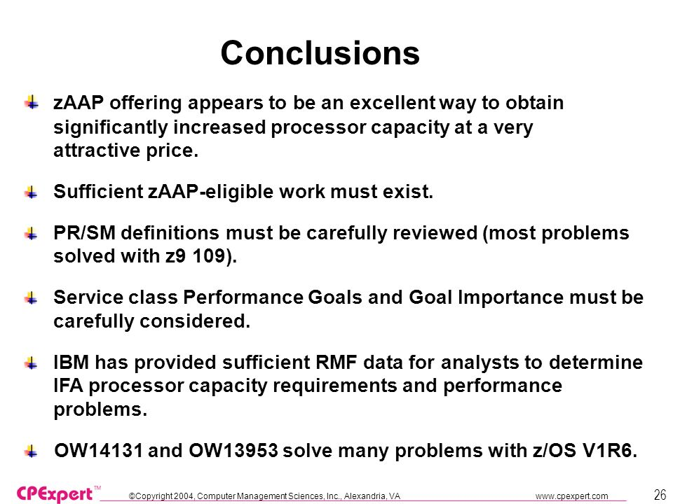 ©Copyright 2004, Computer Management Sciences, Inc., Alexandria, VA www.cpexpert.com 26 Conclusions zAAP offering appears to be an excellent way to ob