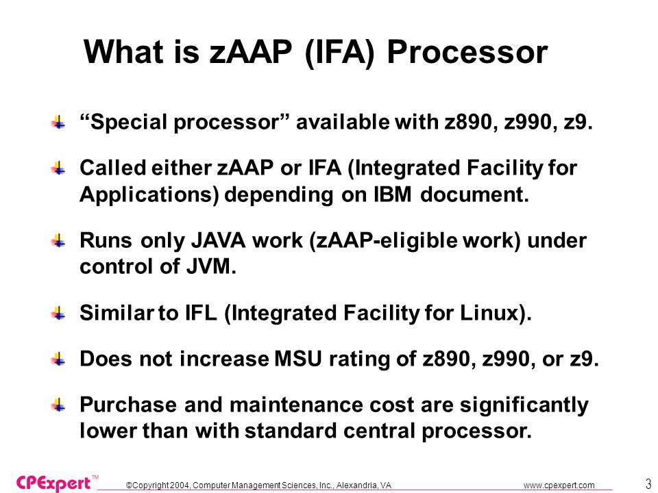 ©Copyright 2004, Computer Management Sciences, Inc., Alexandria, VA www.cpexpert.com 3 What is zAAP (IFA) Processor Special processor available with z