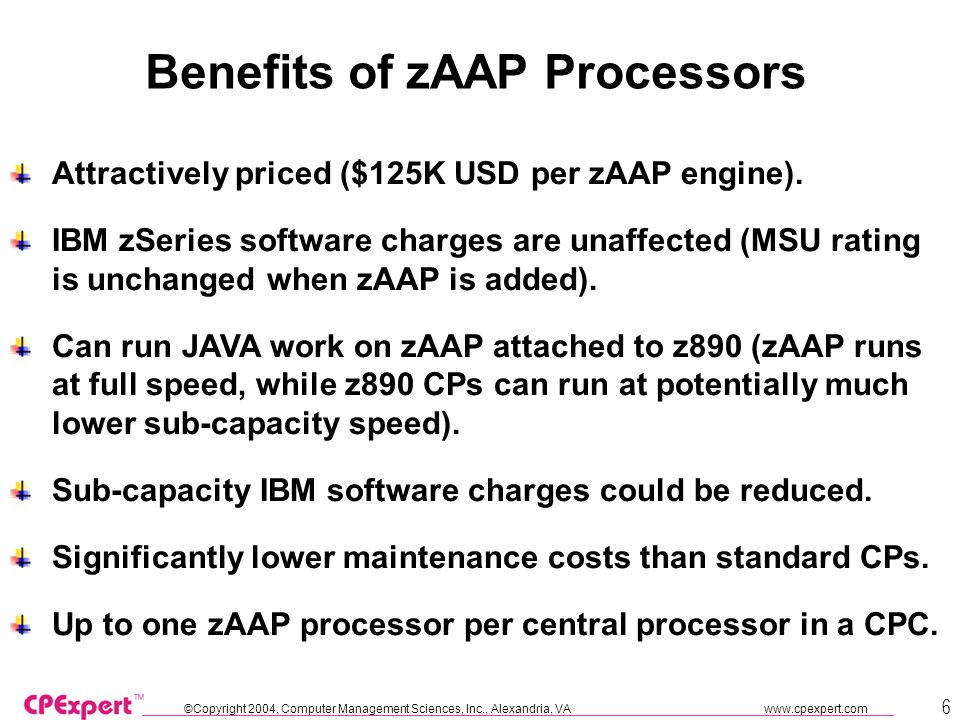 ©Copyright 2004, Computer Management Sciences, Inc., Alexandria, VA www.cpexpert.com 6 Benefits of zAAP Processors Attractively priced ($125K USD per zAAP engine).